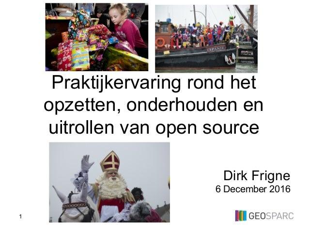1 Dirk Frigne 6 December 2016 Praktijkervaring rond het opzetten, onderhouden en uitrollen van open source