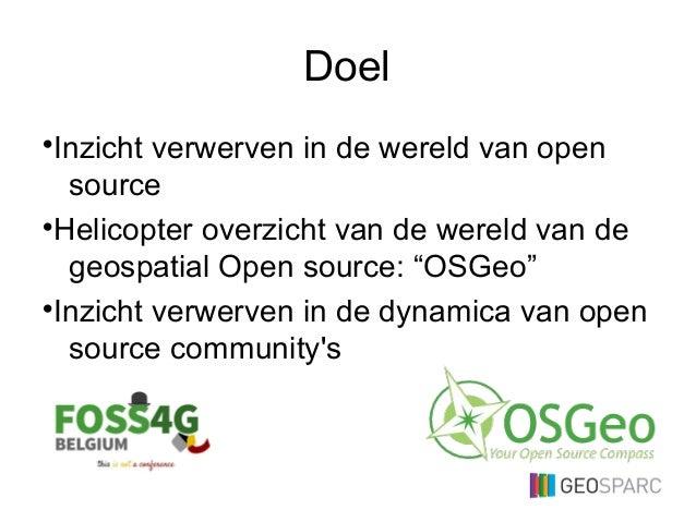 """Doel •Inzicht verwerven in de wereld van open source •Helicopter overzicht van de wereld van de geospatial Open source: """"O..."""