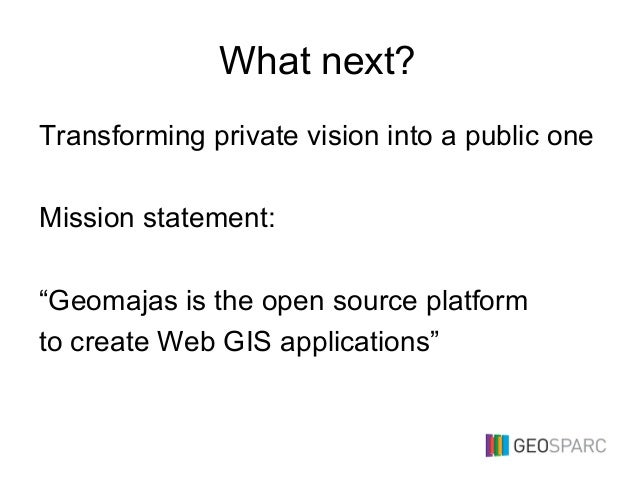 """What next? Transforming private vision into a public one Mission statement: """"Geomajas is the open source platform to creat..."""