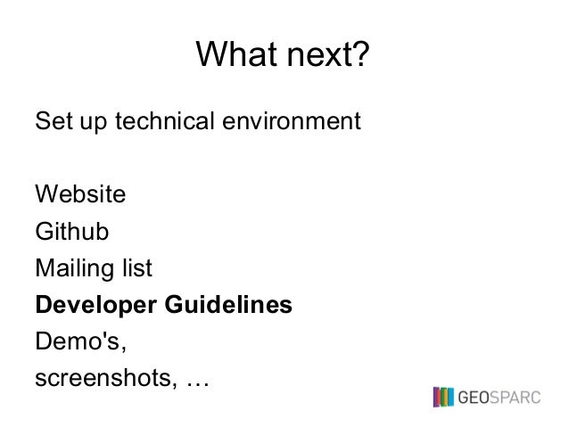 What next? Set up technical environment Website Github Mailing list Developer Guidelines Demo's, screenshots, …