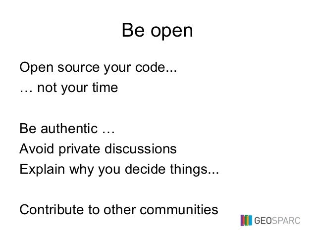 Be open Open source your code... … not your time Be authentic … Avoid private discussions Explain why you decide things......