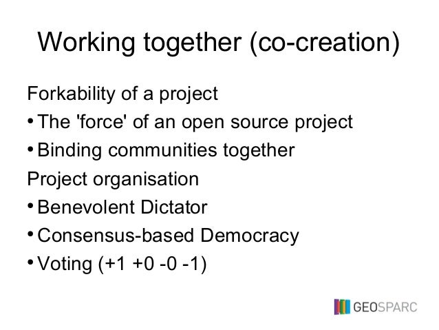 Working together (co-creation) Forkability of a project ● The 'force' of an open source project ● Binding communities toge...