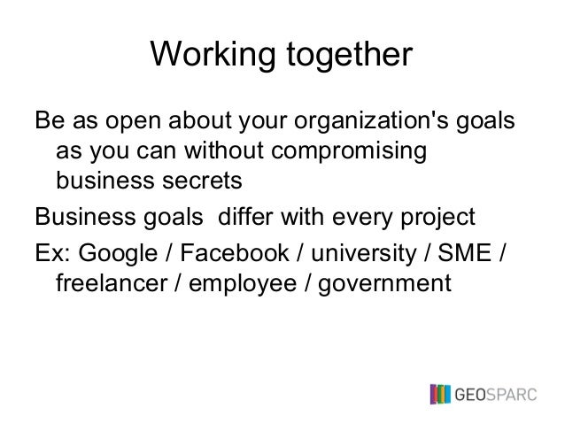 Working together Be as open about your organization's goals as you can without compromising business secrets Business goal...