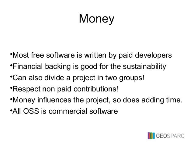 Money •Most free software is written by paid developers •Financial backing is good for the sustainability •Can also divide...