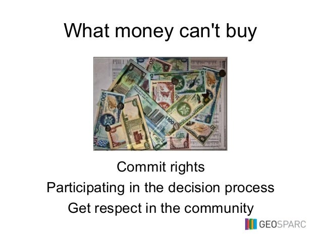 What money can't buy Commit rights Participating in the decision process Get respect in the community
