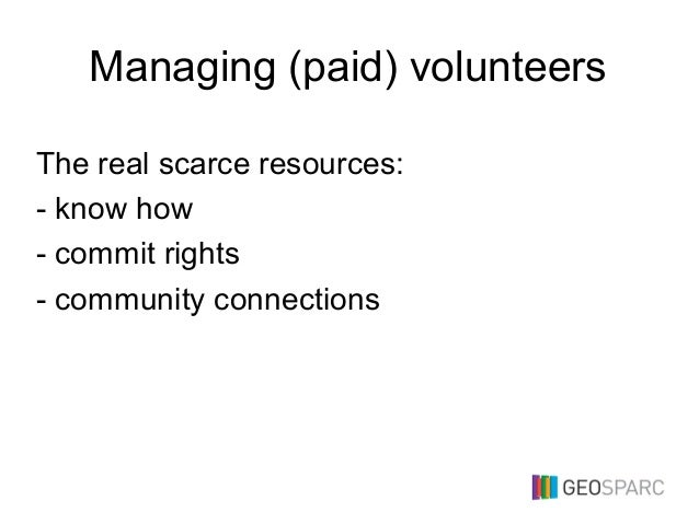 Managing (paid) volunteers The real scarce resources: - know how - commit rights - community connections
