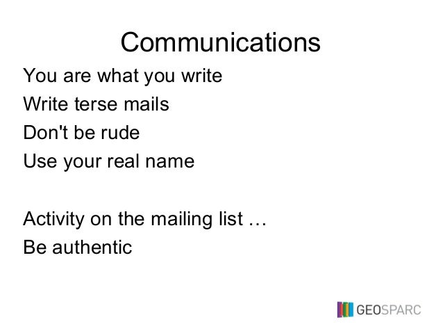 Communications You are what you write Write terse mails Don't be rude Use your real name Activity on the mailing list … Be...