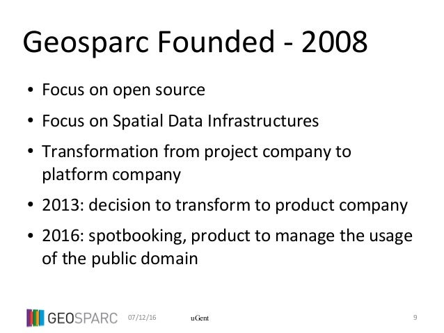 07/12/16 9uGent Geosparc Founded - 2008 ● Focus on open source ● Focus on Spatial Data Infrastructures ● Transformation fr...