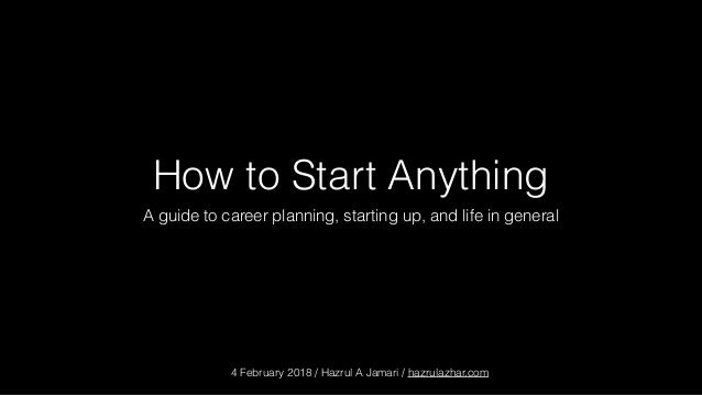 How to Start Anything A guide to career planning, starting up, and life in general 4 February 2018 / Hazrul A Jamari / haz...