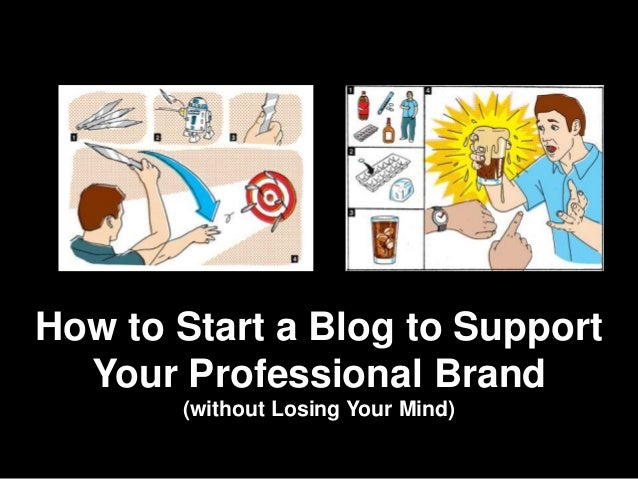 How to Start a Blog to Support  Your Professional Brand       (without Losing Your Mind)