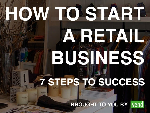 HOW TO START  A RETAIL!  BUSINESS  7 STEPS TO SUCCESS  BROUGHT TO YOU BY