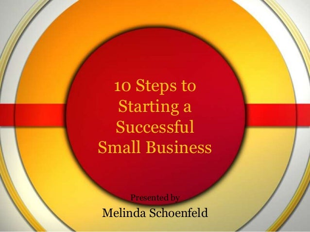 10 Steps to Starting a Successful Small Business Presented by  Melinda Schoenfeld
