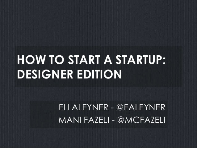 HOW TO START A STARTUP:DESIGNER EDITION      ELI ALEYNER - @EALEYNER      MANI FAZELI - @MCFAZELI