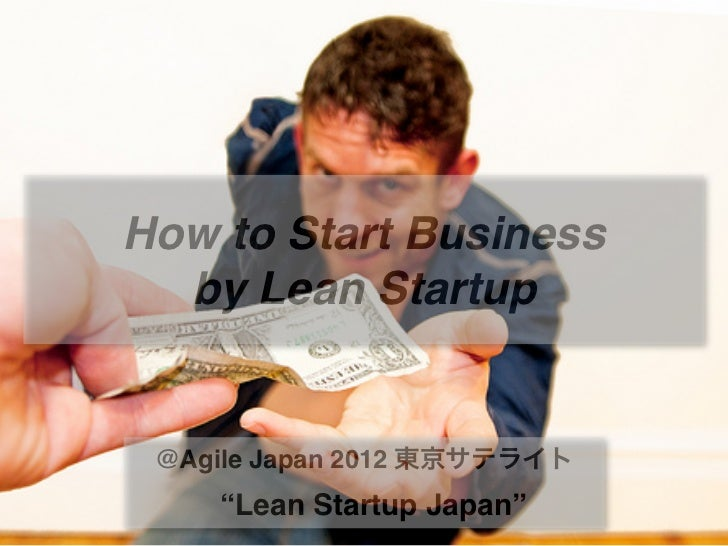 """How to Start Business  by Lean Startup @Agile Japan 2012 東京サテライト    """"Lean Startup Japan"""""""