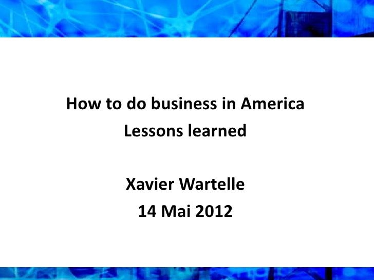 How to do business in America      Lessons learned       Xavier Wartelle        14 Mai 2012