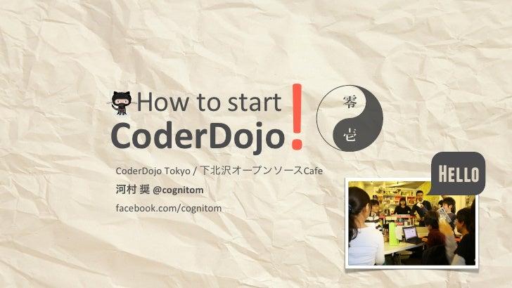 How to startCoderDojo                       !CoderDojo Tokyo / 下北沢オープンソースCafe河村 奨 @cognitom                 ...