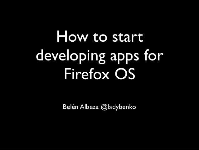 How to startdeveloping apps for    Firefox OS    Belén Albeza @ladybenko
