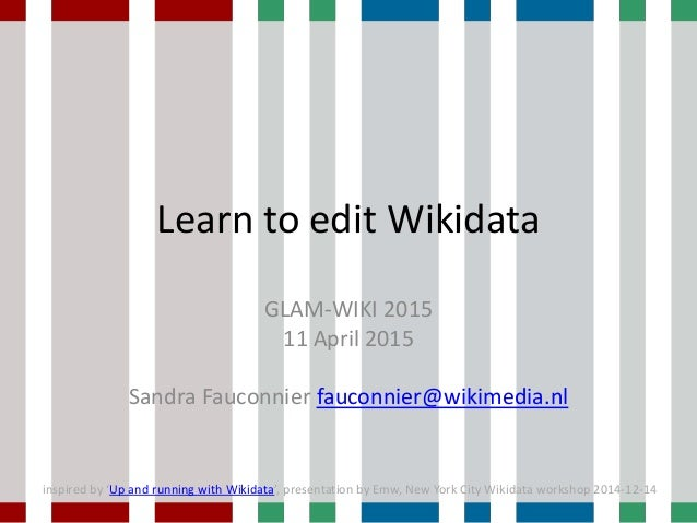 Learn to edit Wikidata GLAM-WIKI 2015 11 April 2015 Sandra Fauconnier fauconnier@wikimedia.nl inspired by 'Up and running ...