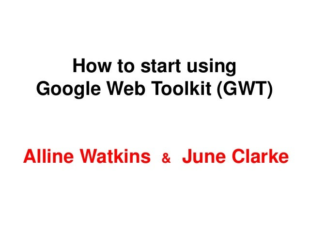 How to start using Google Web Toolkit (GWT) Alline Watkins & June Clarke