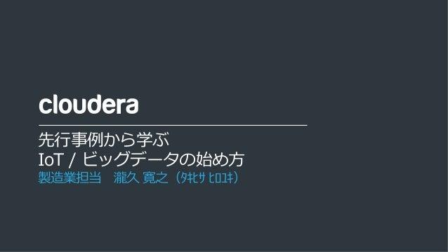 1© Cloudera, Inc. All rights reserved. 先⾏事例から学ぶ IoT / ビッグデータの始め⽅ 製造業担当 瀧久 寛之(タキヒサ ヒロユキ)