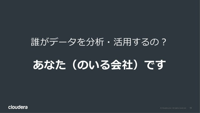 15© Cloudera, Inc. All rights reserved. 誰がデータを分析・活⽤するの? あなた(のいる会社)です