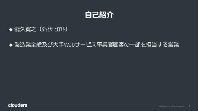 2© Cloudera, Inc. All rights reserved. ⾃⼰紹介 u 瀧久寛之(タキヒサ ヒロユキ) u 製造業全般及び⼤⼿Webサービス事業者顧客の⼀部を担当する営業