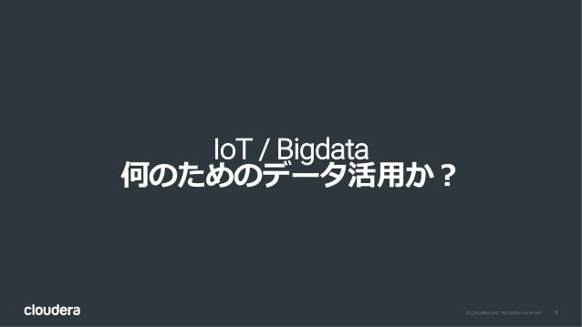 3© Cloudera, Inc. All rights reserved. IoT / Bigdata 何のためのデータ活⽤か?