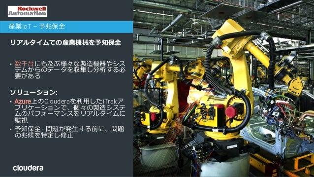 34© Cloudera, Inc. All rights reserved. リアルタイムでの産業機械を予知保全 チャレンジ: • 数千台にも及ぶ様々な製造機器やシス テムからのデータを収集し分析する必 要がある ソリューション: • Azu...
