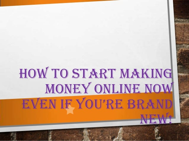 HOW TO START MAKING MONEY ONLINE NOW EVEN IF YOU'RE BRAND NEW!