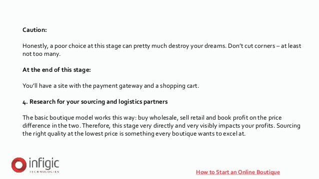 How to Start an Online Boutique Caution: Honestly, a poor choice at this stage can pretty much destroy your dreams. Don't ...