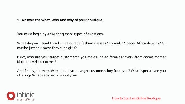 1. Answer the what, who and why of your boutique. You must begin by answering three types of questions. What do you intend...