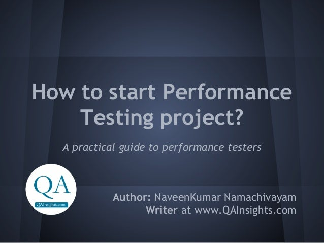 How to start Performance    Testing project?  A practical guide to performance testers            Author: NaveenKumar Nama...