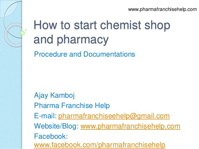 How to start chemist shop and pharmacy Procedure and Documentations Ajay Kamboj Pharma Franchise Help E-mail: pharmafranch...