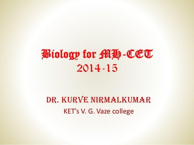 Biology for MH-CET 2014-15 Dr. Kurve Nirmalkumar KET's V. G. Vaze college
