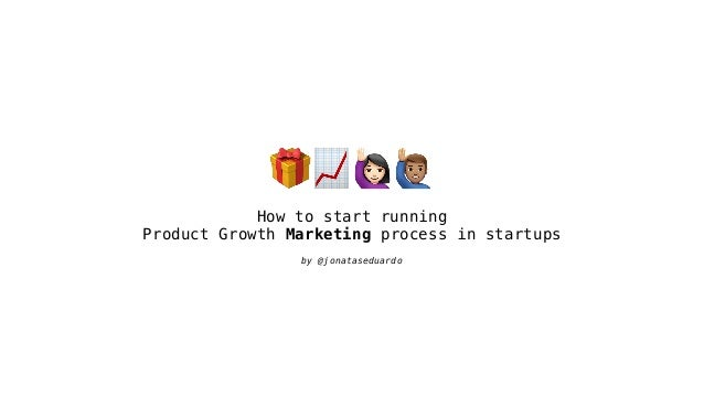 🎁📈#$ How to start running Product Growth Marketing process in startups by @jonataseduardo