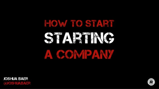 How to start starting a company Joshua Baer @JoshuaBaer