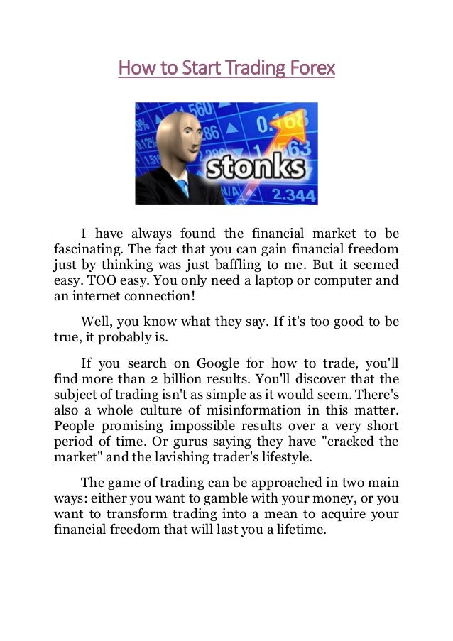 How to Start Trading Forex I have always found the financial market to be fascinating. The fact that you can gain financia...