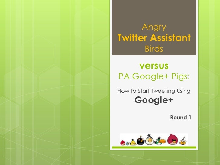 AngryTwitter Assistant          Birds        versusPA Google+ Pigs:How to Start Tweeting Using      Google+               ...
