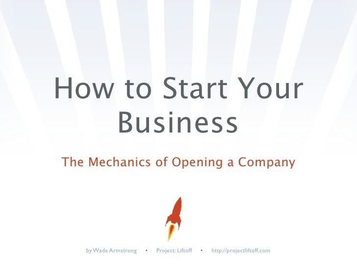 How to Start Your    Business The Mechanics of Opening a Company        by Wade Armstrong   •   Project: Liftoff   •   htt...