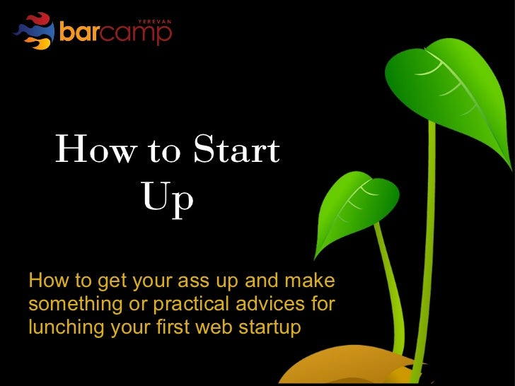 How to Start     UpHow to get your ass up and makesomething or practical advices forlunching your first web startup