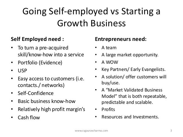 Going Self-employed vsStarting a Growth Business  Self Employed need :  •To turn a pre-acquired skill/know-how into a serv...