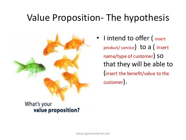Value Proposition-The hypothesis  •I intend to offer ( insert product/ service) to a ( insert name/type of customer) so th...