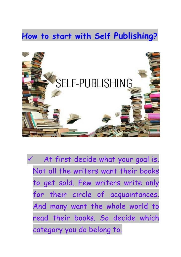How to start with Self Publishing?     At first decide what your goal is.  Not all the writers want their books  to get so...