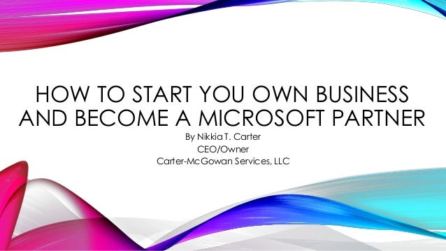 HOW TO START YOU OWN BUSINESS AND BECOME A MICROSOFT PARTNER By Nikkia T. Carter CEO/Owner Carter-McGowan Services, LLC