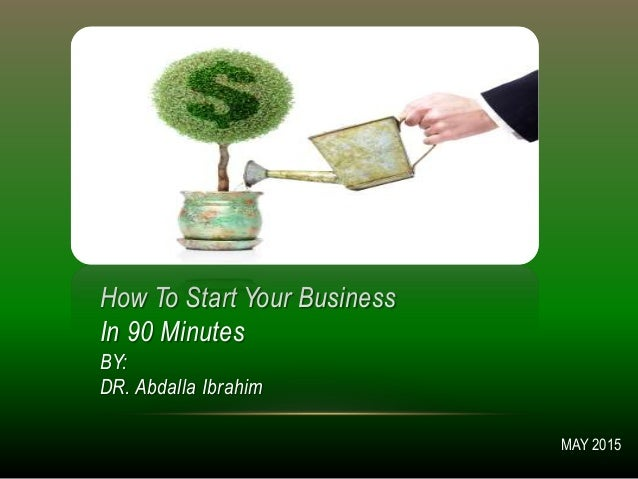 How To Start Your Business In 90 Minutes BY: DR. Abdalla Ibrahim MAY 2015