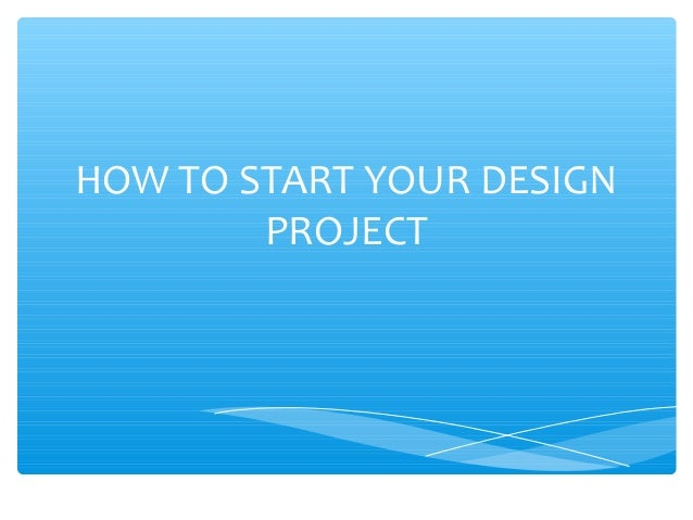 HOW TO START YOUR DESIGN PROJECT