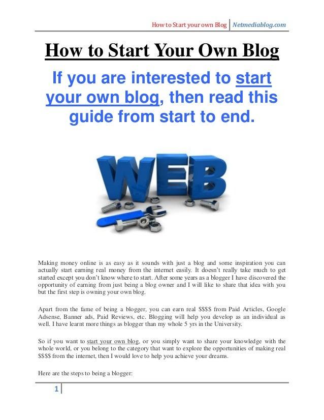 How to Start your own Blog Netmediablog.com 1 How to Start Your Own Blog If you are interested to start your own blog, the...