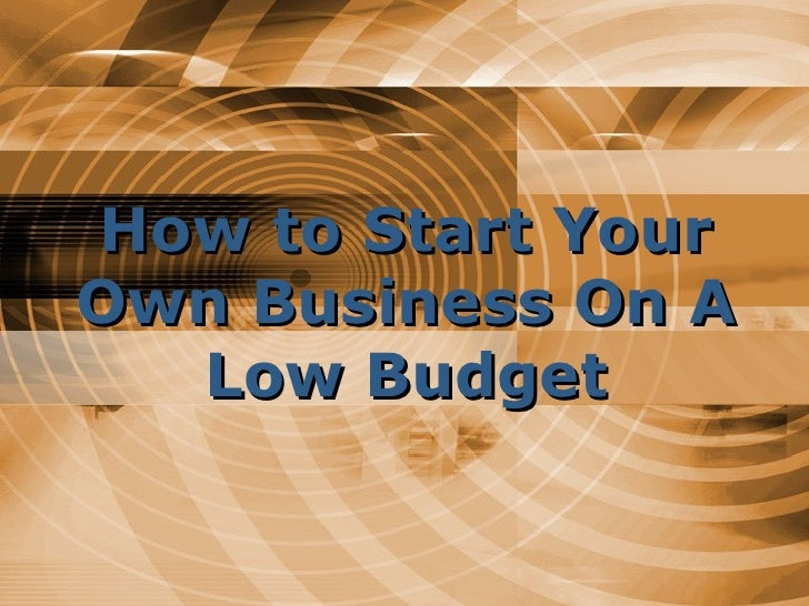 How to Start Your Own Business On A Low Budget
