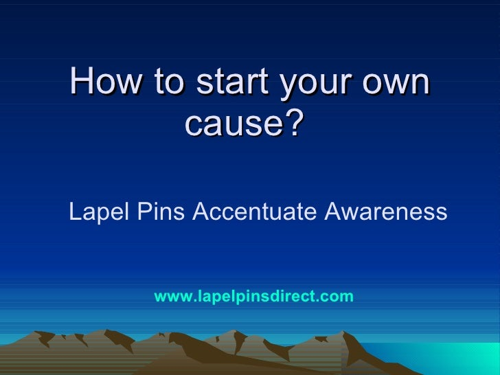 How to start your own cause?  Lapel Pins Accentuate Awareness www.lapelpinsdirect.com