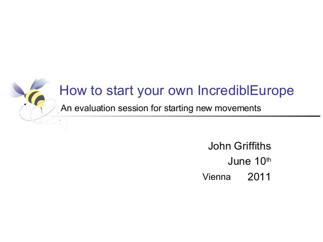 How to start your own IncrediblEurope An evaluation session for starting new movements  John Griffiths June 10th Vienna 20...